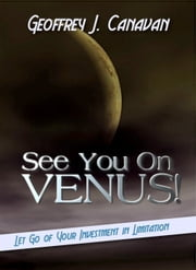 See You On Venus - Let Go of Your Investment in Limitation ebook by Geoffrey J. Canavan