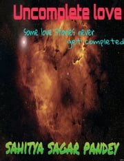 Uncomplete Love ebook by Sahitya Sagar Pandey