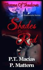 Shades Of Red, Throne Of Shadows, Shadowrealm Secrets ebook by P.T. Macias, P Mattern