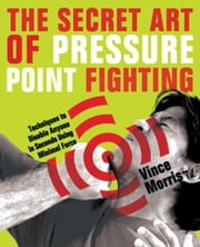 The Secret Art of Pressure Point Fighting - Techniques to Disable Anyone in Seconds Using Minimal Force ebook by Vince Morris