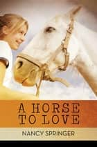 A Horse to Love ebook by Nancy Springer