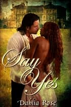 Say Yes ebook by Dahlia Rose