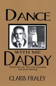 "Dance With Me Daddy - Words that ""turn your mourning into joyful dancing"" ebook by Claris Fraley"