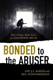 Bonded to the Abuser - How Victims Make Sense of Childhood Abuse ebook by Amy J.L. Baker,Mel Schneiderman
