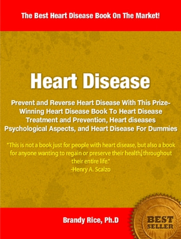 Heart Disease - Prevent and Reverse Heart Disease With This Prize-Winning Heart Disease Book To Heart Disease Treatment and Prevention, Heart diseases Psychological Aspects, and Heart Disease For Dummies ebook by Brandy Rice