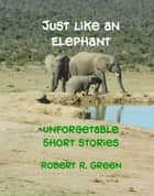 Just Like An Elephant ebook by Robert R. Green