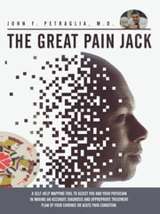The Great Pain Jack - A self-help mapping tool to assist you and your physician in making an accurate diagnosis and appropriate treatment plan of your chronic or acute pain condition. ebook by John F. Petraglia, M.D.