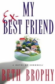 My Ex-Best Friend - A Novel of Suburbia ebook by Beth Brophy
