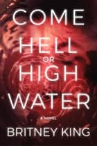 Come Hell or High Water: A Psychological Thriller - The Water Trilogy, #3 ebook by Britney King