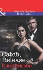 Catch, Release (Mills & Boon Intrigue) (Brothers in Arms: Fully Engaged, Book 4) eBook by Carol Ericson