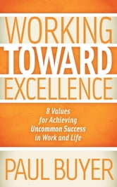 Working Toward Excellence: 8 Values for Achieving Uncommon Success in Work and Life - 8 Values for Achieving Uncommon Success in Work and Life ebook by Paul Buyer