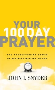 Your 100 Day Prayer - The Transforming Power of Actively Waiting on God ebook by Dr. John I Snyder