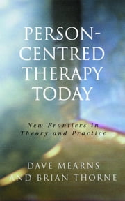 Person-Centred Therapy Today - New Frontiers in Theory and Practice ebook by Professor Dave Mearns,Professor Brian Thorne