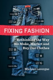 Fixing Fashion - Rethinking the Way We Make, Market and Buy Our Clothes ebook by Michael Lavergne