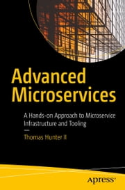 Advanced Microservices - A Hands-on Approach to Microservice Infrastructure and Tooling ebook by Thomas Hunter II