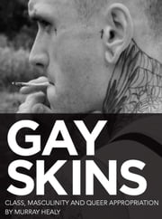 Gay Skins - Class, Masculinity and Queer Appropriation ebook by Murray Healy