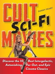 Cult Sci-Fi Movies - Discover the 10 Best Intergalactic, Astonishing, Far-Out, and Epic Cinema Classics ebook by Danny Peary