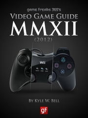 Game Freaks 365's Video Game Guide 2012 ebook by Kyle W. Bell