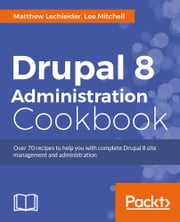 Drupal 8 Administration Cookbook ebook by Matthew Lechleider, Lee Mitchell