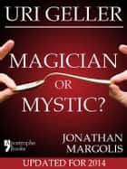Uri Geller: Magician or Mystic?: Biography of the controversial mind-reader ebook by Jonathan Margolis