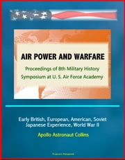 Air Power and Warfare: Proceedings of 8th Military History Symposium at U.S. Air Force Academy - Early British, European, American, Soviet, Japanese Experience, World War II, Apollo Astronaut Collins ebook by Progressive Management