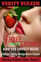 Three Naughty Gnomes and the Lovely Maid: A Twisted, Steamy, Ménage Grimm Fairytale - Steamy Grimm Tales, #2 ebook by Verity Vixxen