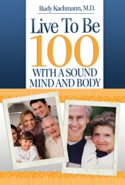 Live To Be 100 - With A Sound Mind And Body ebook by Rudy Kachmann, M.D.