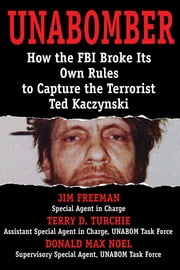 Unabomber - How the FBI Broke Its Own Rules to Capture the Terrorist Ted Kaczynski ebook by Jim Freeman,Donald Max Noel,Terry D. Turchie