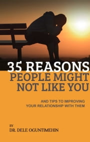 35 Reasons People Might Not Like You And Tips To Improving Your Relationship With Them ebook by Dele Oguntimehin
