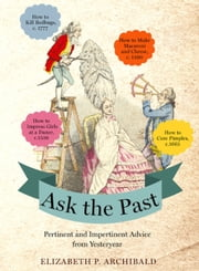 Ask the Past - Pertinent and Impertinent Advice from Yesteryear ebook by Elizabeth P. Archibald
