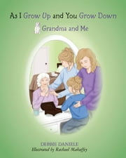 As I Grow Up and You Grow Down - Grandma and Me ebook by Debbie Daniele,Rachael Mahaffey