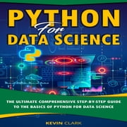 Python For Data Science - The Ultimate Comprehensive Step-By-Step Guide To The Basics Of Python For Data Science audiobook by Kevin Clark