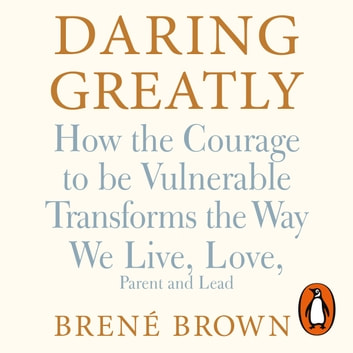 Daring Greatly - How the Courage to Be Vulnerable Transforms the Way We Live, Love, Parent, and Lead audiobook by Brené Brown