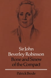 Sir John Beverley Robinson - Bone and Sinew of the Compact ebook by Patrick Brode