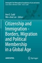 Citizenship and Immigration - Borders, Migration and Political Membership in a Global Age ebook by Ann E. Cudd, Win-chiat Lee