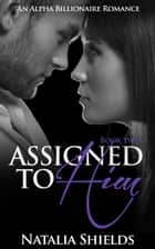 Assigned To Him, Book Two (An Alpha Billionaire Romance) ebook by Natalia Shields