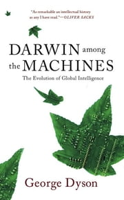 Darwin Among The Machines - The Evolution Of Global Intelligence ebook by George B. Dyson