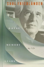 Where Memory Leads - My Life ebook by Saul Friedländer