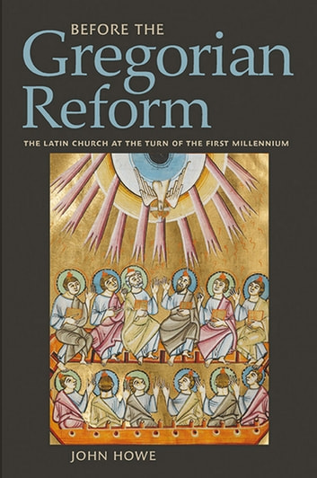 Before the Gregorian Reform - The Latin Church at the Turn of the First Millennium ebook by John Howe