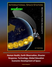 NASA Report: International Space Station (ISS) Benefits for Humanity, 2nd Edition - Human Health, Earth Observation, Disaster Response, Technology, Global Education, Economic Development of Space ebook by Progressive Management