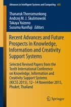 Recent Advances and Future Prospects in Knowledge, Information and Creativity Support Systems - Selected Revised Papers from the Tenth International Conference on Knowledge, Information and Creativity Support Systems (KICSS 2015), 12-14 November 2015, Phuket, Thailand ebook by Andrzej M.J. Skulimowski, Takaya Yuizono, Susumu Kunifuji,...