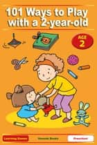 101 Ways to Play with a 2-year-old - Educational Fun for Toddlers and Parents (US version) ebook by Anne Jackle, Mary-Iola Langowski, Betty Lucky