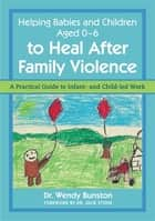 Helping Babies and Children Aged 0-6 to Heal After Family Violence - A Practical Guide to Infant- and Child-Led Work ebook by Dr. Wendy Bunston, Dr. Julie Stone