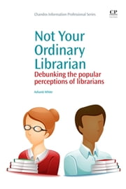 Not Your Ordinary Librarian - Debunking the Popular Perceptions of Librarians ebook by Ashanti White
