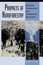 Prophets of Agroforestry - Guaraní Communities and Commercial Gathering ebook by Richard K. Reed