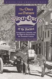 The Once and Future Silver Queen of the Rockies - Georgetown, Colorado, and the Fight for Survival into the Twentieth Century ebook by Christine Bradley, Duane A Smith