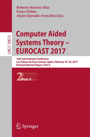 Computer Aided Systems Theory – EUROCAST 2017 - 16th International Conference, Las Palmas de Gran Canaria, Spain, February 19-24, 2017, Revised Selected Papers, Part II ebook by