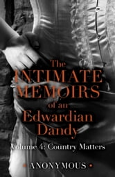 The Intimate Memoirs of an Edwardian Dandy: Volume 4 - Country Matters ebook by Anonymous