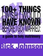 100+ Things I Wish I Would Have Known Before I Got Married - a guide to holy matrimony ebook by Rick Johnson