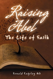 Raising Abel - The Life of Faith ebook by Ronald Ragotzy MD
